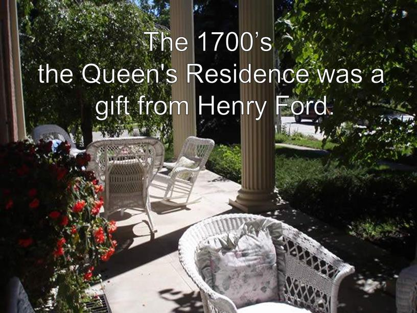 The 1700's the Queen's Residence was a gift from