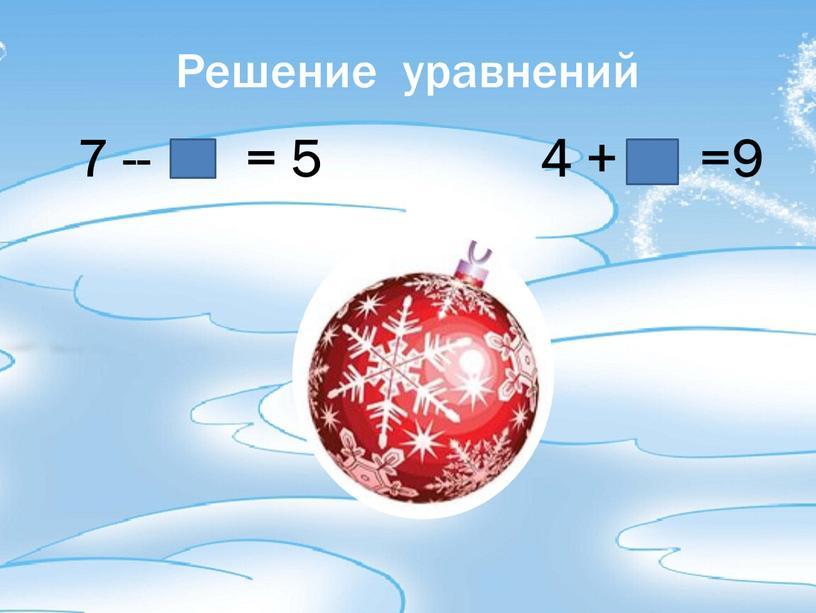 Решение уравнений 7 -- = 5 4 + =9