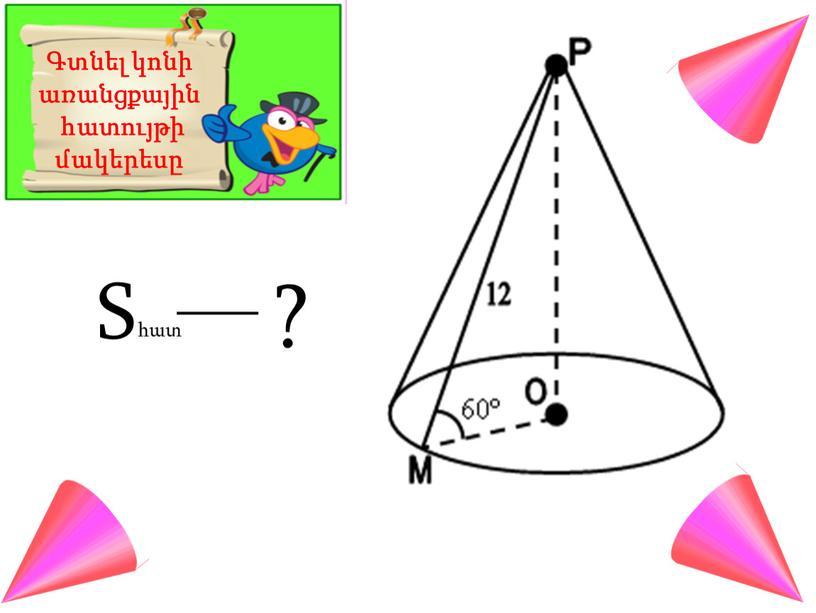 Գտնել կոնի առանցքային հատույթի մակերեսը S հատ ?