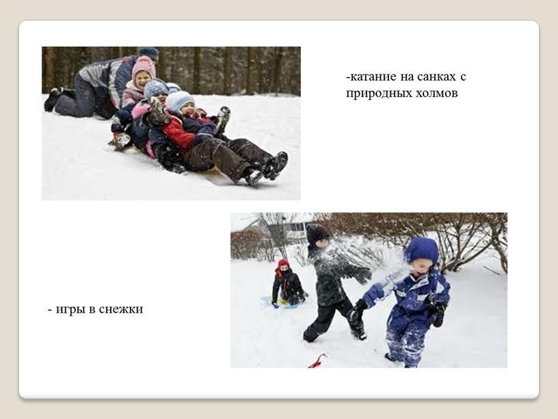 - игры в снежки -катание на санках с природных холмов