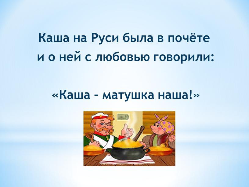 Каша на Руси была в почёте и о ней с любовью говорили: «Каша - матушка наша!»