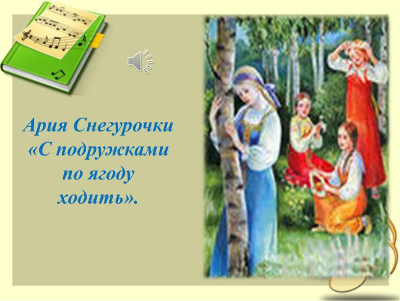 Ария Снегурочки «С подружками по ягоду ходить»