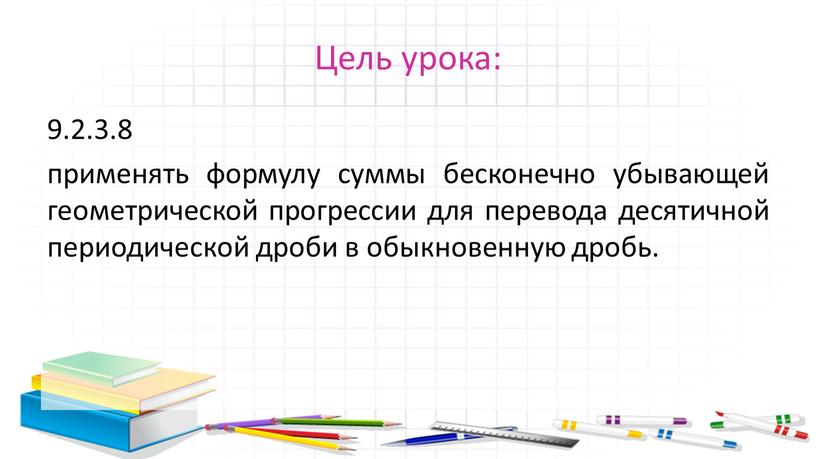 Цель урока: 9.2.3.8 применять формулу суммы бесконечно убывающей геометрической прогрессии для перевода десятичной периодической дроби в обыкновенную дробь