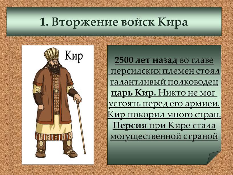 Вторжение войск Кира 2500 лет назад во главе персидских племен стоял талантливый полководец царь