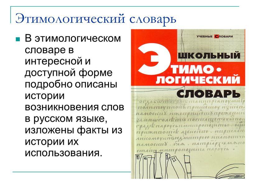 Этимологический словарь В этимологическом словаре в интересной и доступной форме подробно описаны истории возникновения слов в русском языке, изложены факты из истории их использования