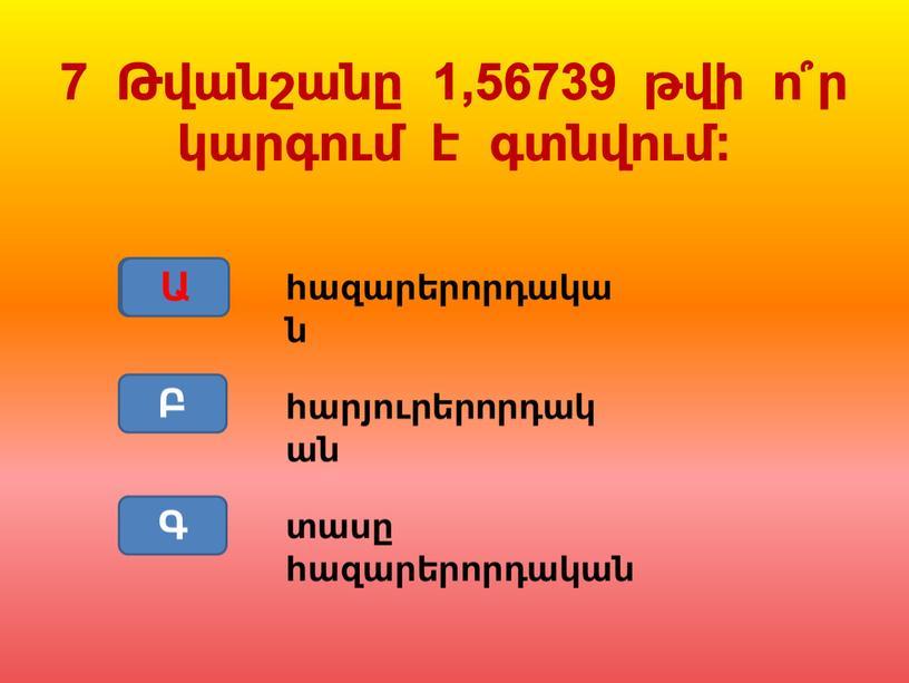 հազարերորդական Ա Բ Գ Ա 7 Թվանշանը 1,56739 թվի ո՞ր կարգում է գտնվում: հարյուրերորդական տասը հազարերորդական