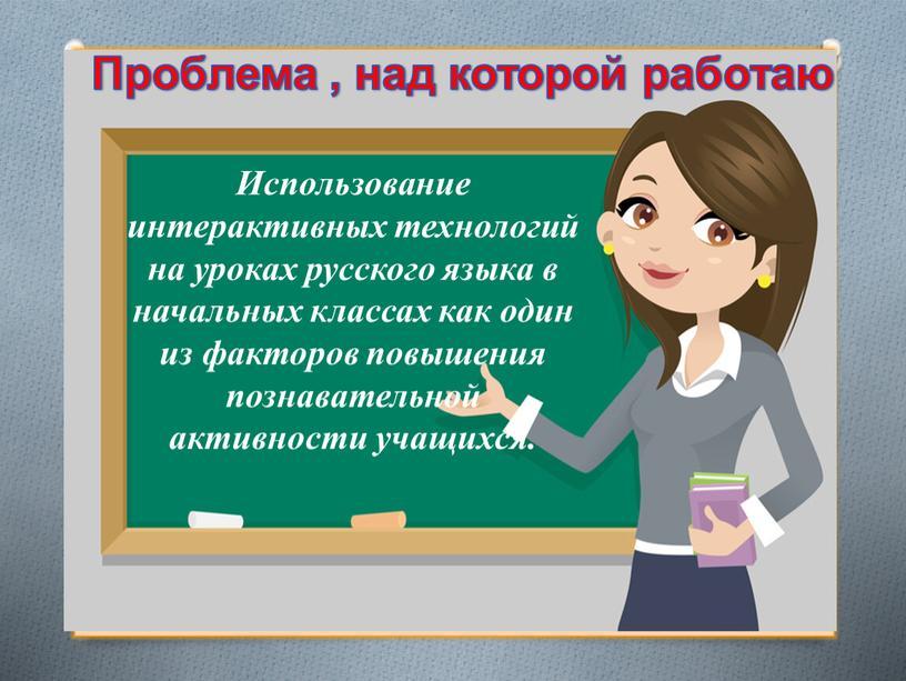 Использование интерактивных технологий на уроках русского языка в начальных классах как один из факторов повышения познавательной активности учащихся
