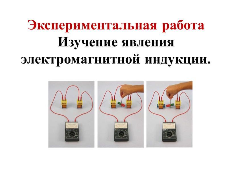 Экспериментальная работа Изучение явления электромагнитной индукции