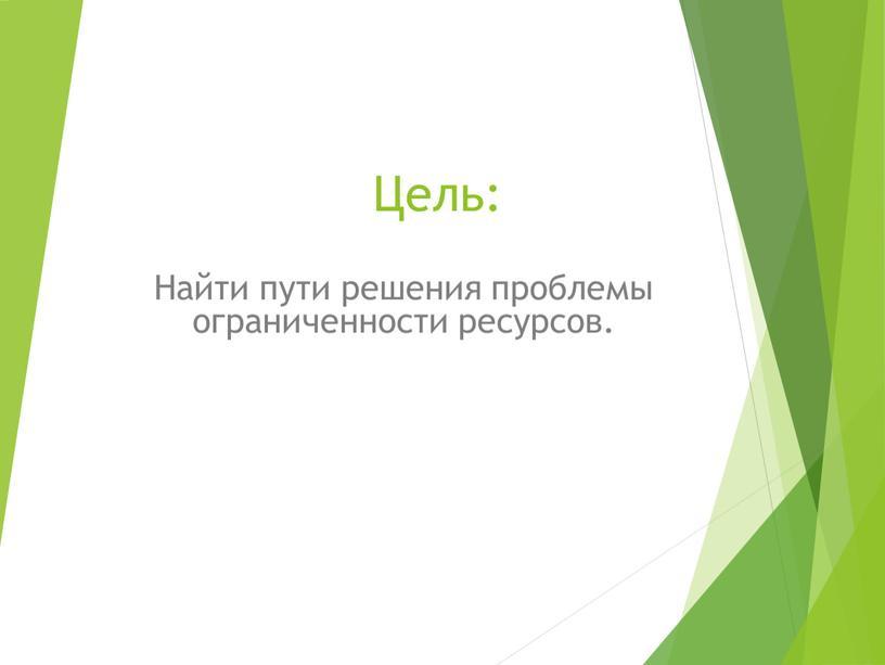 Цель: Найти пути решения проблемы ограниченности ресурсов