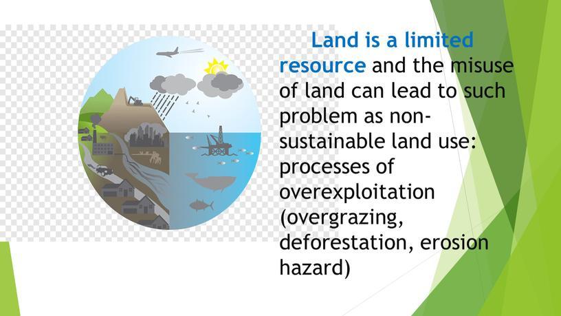 Land is a limited resource and the misuse of land can lead to such problem as non-sustainable land use: processes of overexploitation (overgrazing, deforestation, erosion…
