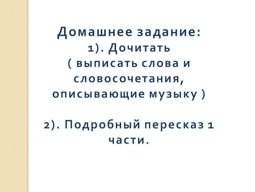 Домашнее задание: 1). Дочитать ( выписать слова и словосочетания, описывающие музыку ) 2)