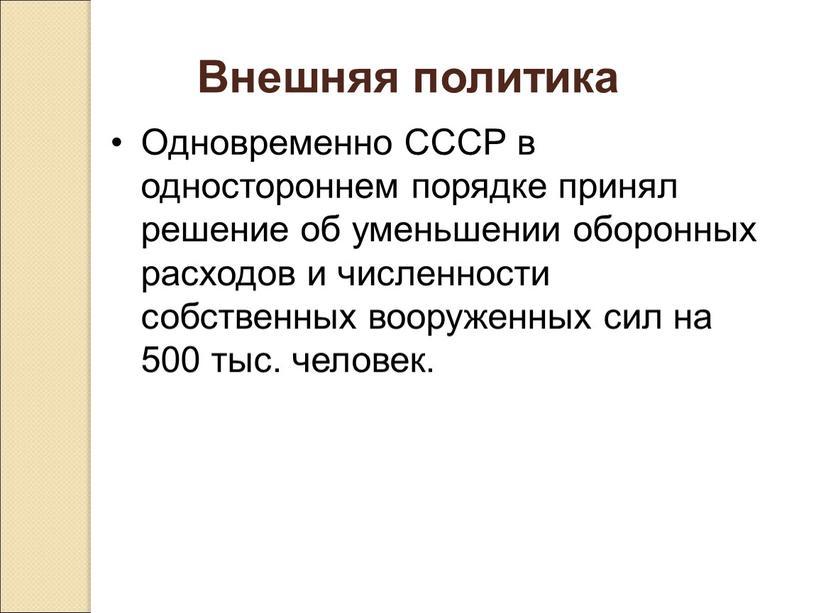Внешняя политика Одновременно СССР в одностороннем порядке принял решение об уменьшении оборонных расходов и численности собственных вооруженных сил на 500 тыс