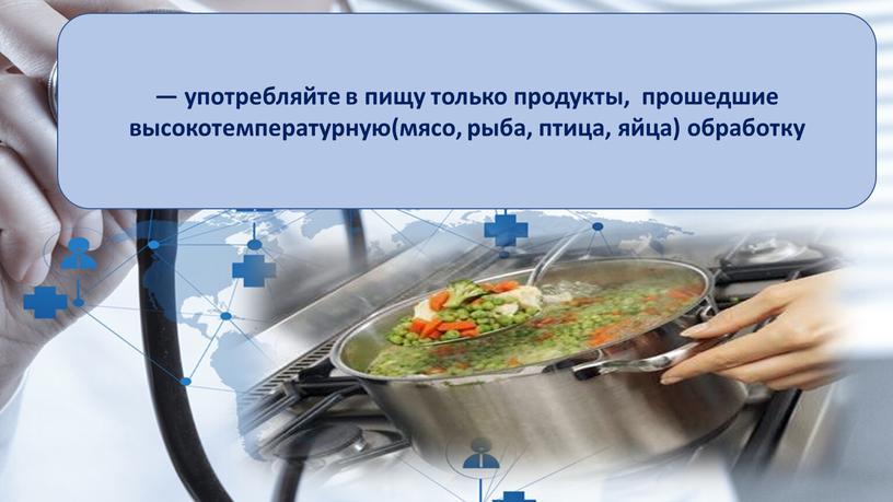 — употребляйте в пищу только продукты, прошедшие высокотемпературную(мясо, рыба, птица, яйца) обработку