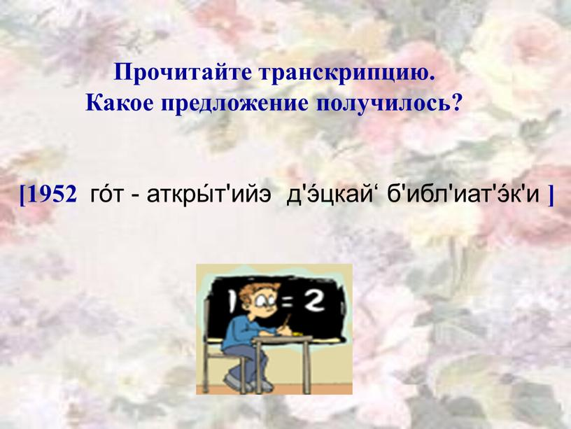 Прочитайте транскрипцию. Какое предложение получилось? [1952 го́т - аткры́т'ийэ д'э́цкай' б'ибл'иат'э́к'и ]