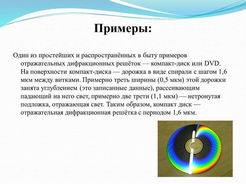 Примеры: Один из простейших и распространённых в быту примеров отражательных дифракционных решёток — компакт-диск или