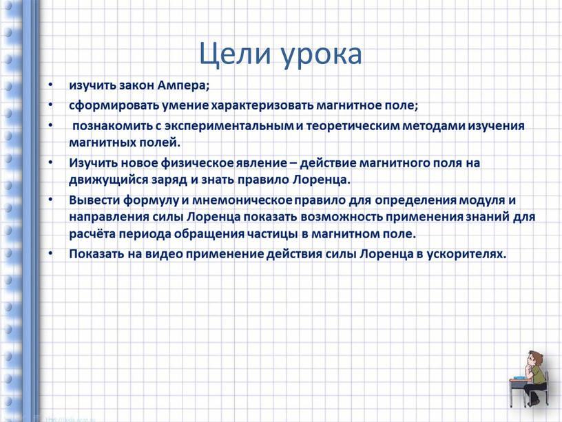 Цели урока изучить закон Ампера; сформировать умение характеризовать магнитное поле; познакомить с экспериментальным и теоретическим методами изучения магнитных полей