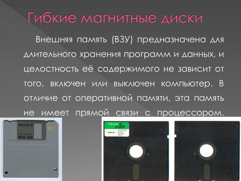Гибкие магнитные диски Внешняя память (ВЗУ) предназначена для длительного хранения программ и данных, и целостность её содержимого не зависит от того, включен или выключен компьютер