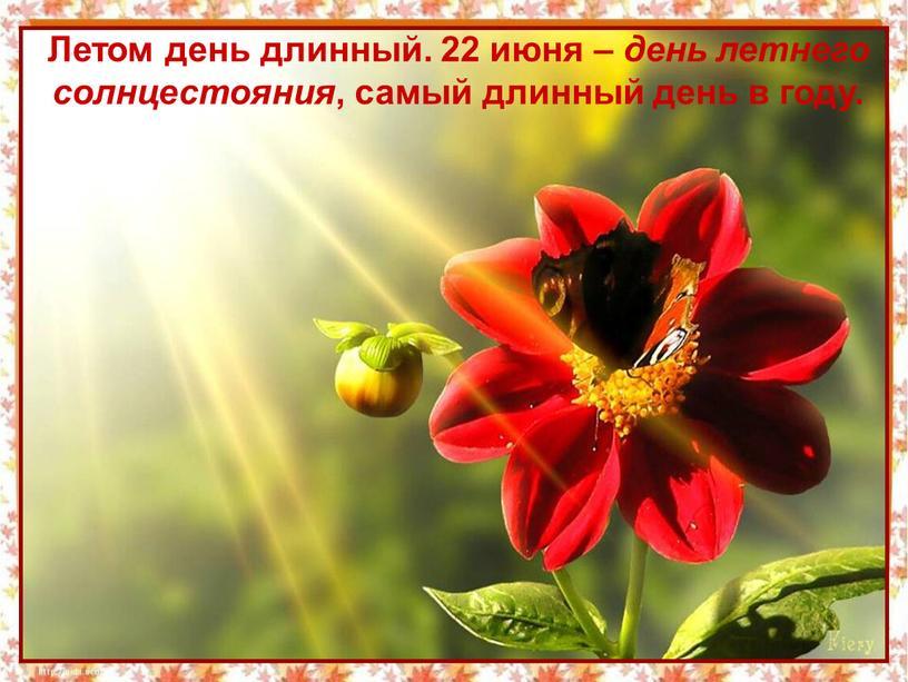 Летом день длинный. 22 июня – день летнего солнцестояния , самый длинный день в году