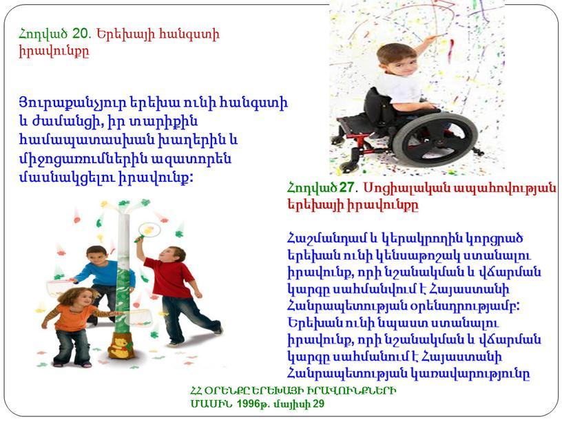 ՀՀ ՕՐԵՆՔԸ ԵՐԵԽԱՅԻ ԻՐԱՎՈՒՆՔՆԵՐԻ ՄԱՍԻՆ 1996թ. մայիսի 29 Հոդված 20. Երեխայի հանգստի իրավունքը Յուրաքանչյուր երեխա ունի հանգստի և ժամանցի, իր տարիքին համապատասխան խաղերին և միջոցառումներին…