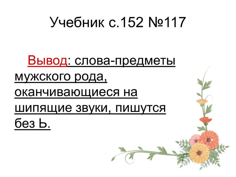 Учебник с.152 №117 Вывод: слова-предметы мужского рода, оканчивающиеся на шипящие звуки, пишутся без
