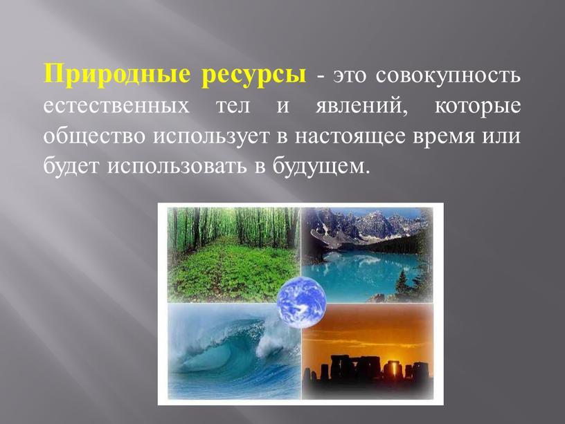 Природные ресурсы - это совокупность естественных тел и явлений, которые общество использует в настоящее время или будет использовать в будущем