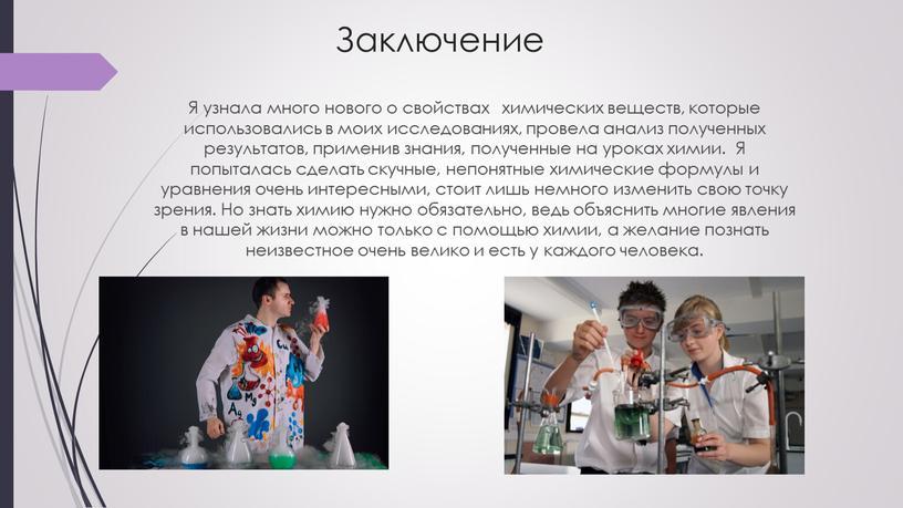 Заключение Я узнала много нового о свойствах химических веществ, которые использовались в моих исследованиях, провела анализ полученных результатов, применив знания, полученные на уроках химии