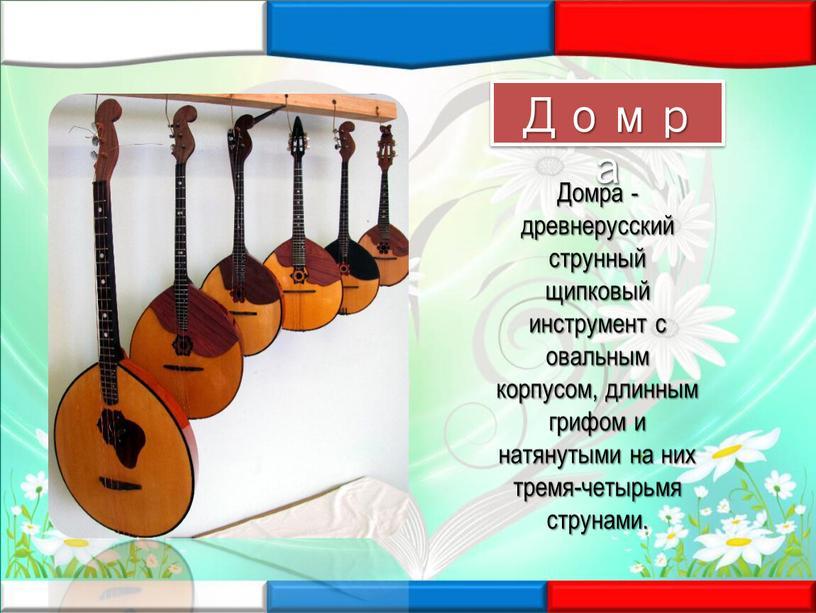Домра - древнерусский струнный щипковый инструмент с овальным корпусом, длинным грифом и натянутыми на них тремя-четырьмя струнами