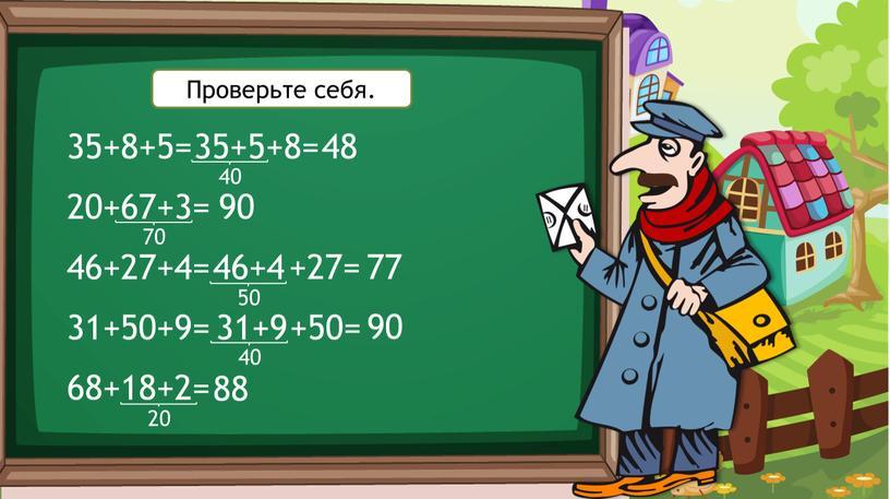 35+8+5= 20+67+3= 46+27+4= 31+50+9= 68+18+2= 35+5 +8= 48 90 40 70 46+4 50 +27= 77 31+9 40 +50= 90 20 88 Проверьте себя.