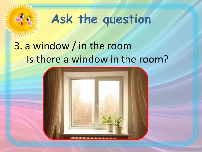 Ask the question 3. a window / in the room