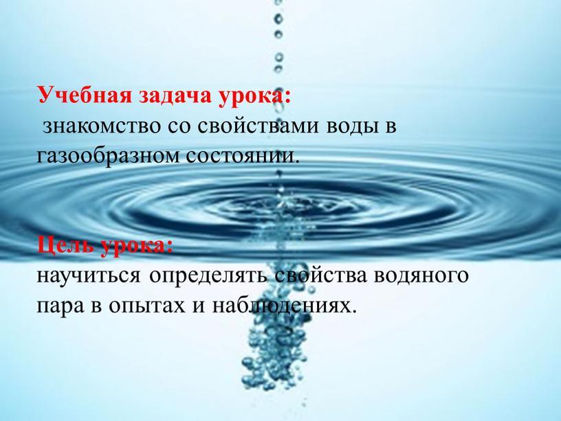 Учебная задача урока: знакомство со свойствами воды в газообразном состоянии