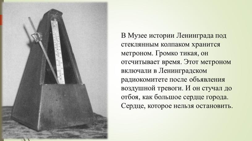 В Музее истории Ленинграда под стеклянным колпаком хранится метроном