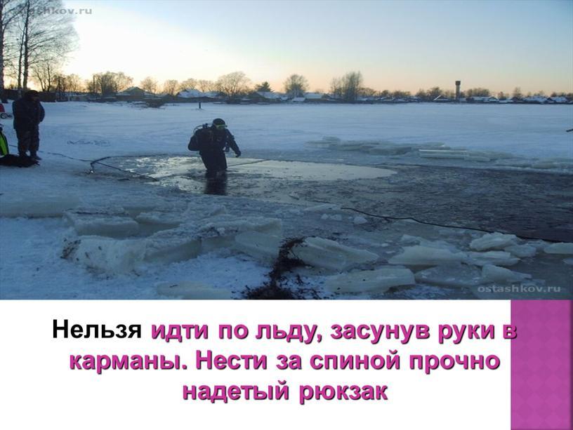 Нельзя идти по льду, засунув руки в карманы