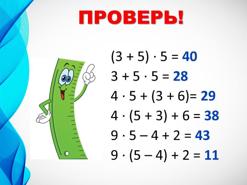 (3 + 5) ∙ 5 = 40 3 + 5 ∙ 5 = 28 4 ∙ 5 + (3 + 6)= 29 4 ∙ (5…
