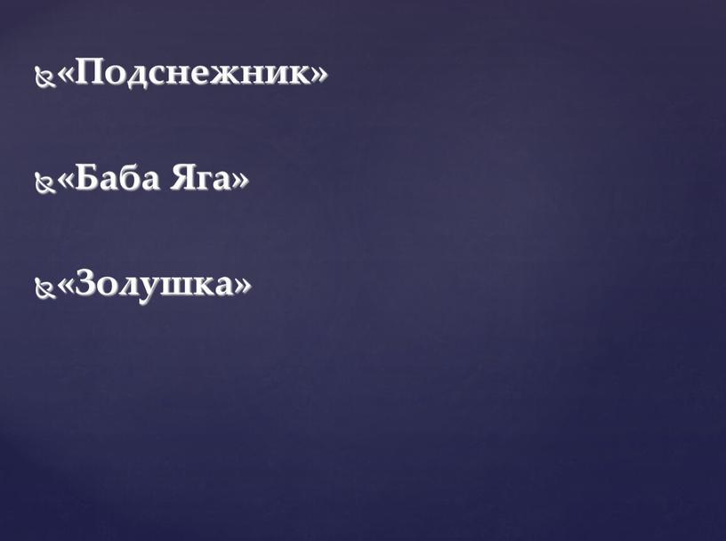 Подснежник» «Баба Яга» «Золушка»