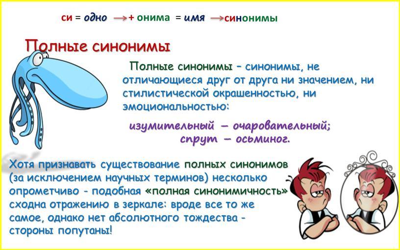 Полные синонимы Полные синонимы – синонимы, не отличающиеся друг от друга ни значением, ни стилистической окрашенностью, ни эмоциональностью: изумительный – очаровательный; спрут – осьминог