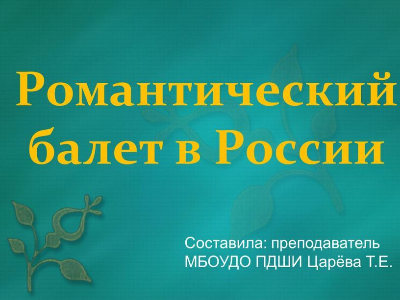 Романтический балет в России Составила: преподаватель