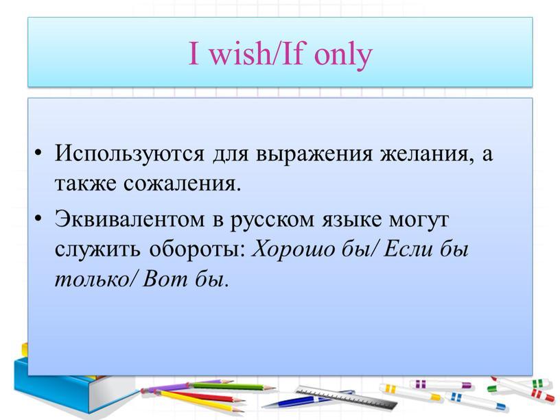 I wish/If only Используются для выражения желания, а также сожаления