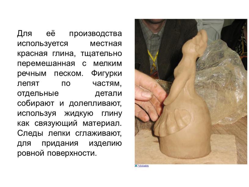 Для её производства используется местная красная глина, тщательно перемешанная с мелким речным песком