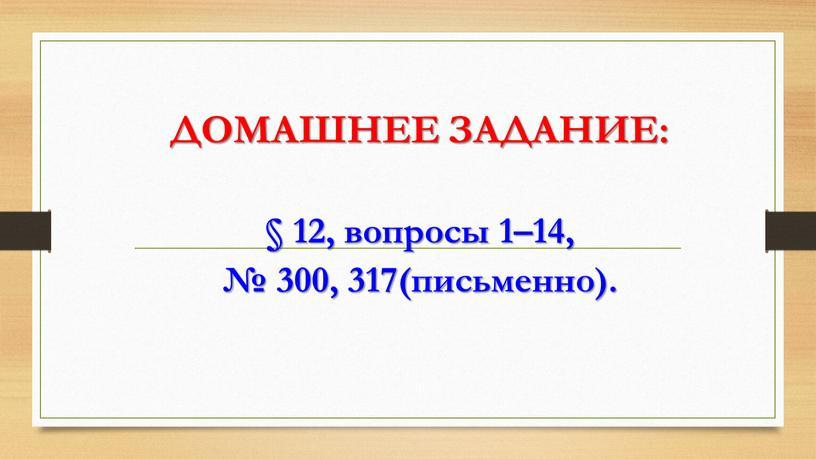 ДОМАШНЕЕ ЗАДАНИЕ: § 12, вопросы 1–14, № 300, 317(письменно)