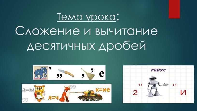Тема урока: Сложение и вычитание десятичных дробей