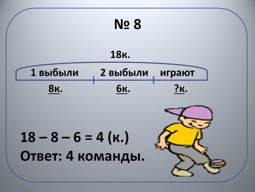 № 8 1 выбыли 2 выбыли играют 18к. 8к . 6к . ?к . 18 – 8 – 6 = 4 (к.) Ответ: 4 команды.