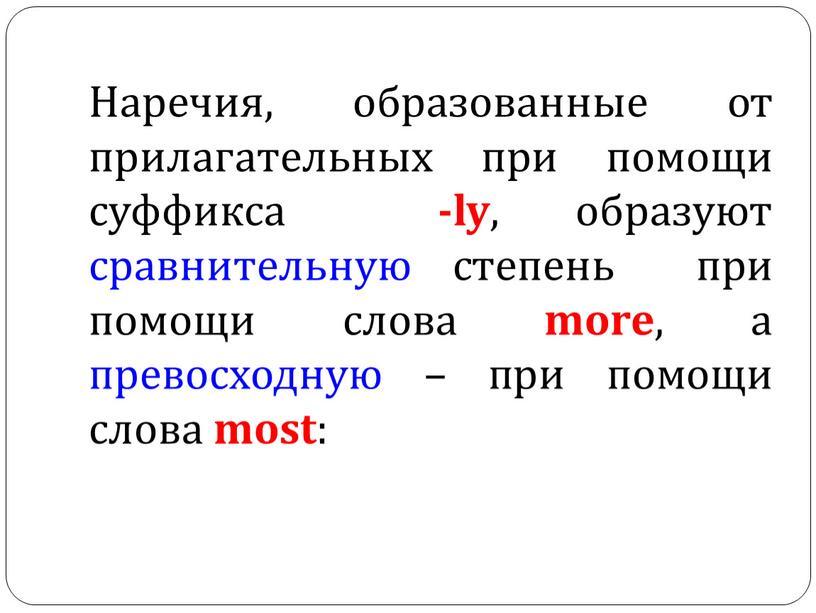 Наречия, образованные от прилагательных при помощи суффикса -ly , образуют сравнительную степень при помощи слова more , а превосходную – при помощи слова most :