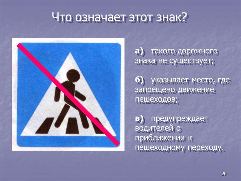 Что означает этот знак? а) такого дорожного знака не существует; б) указывает место, где запрещено движение пешеходов; в) предупреждает водителей о приближении к пешеходному переходу