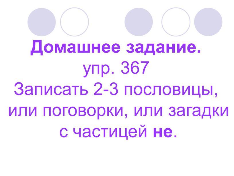 Домашнее задание. упр. 367 Записать 2-3 пословицы, или поговорки, или загадки с частицей не