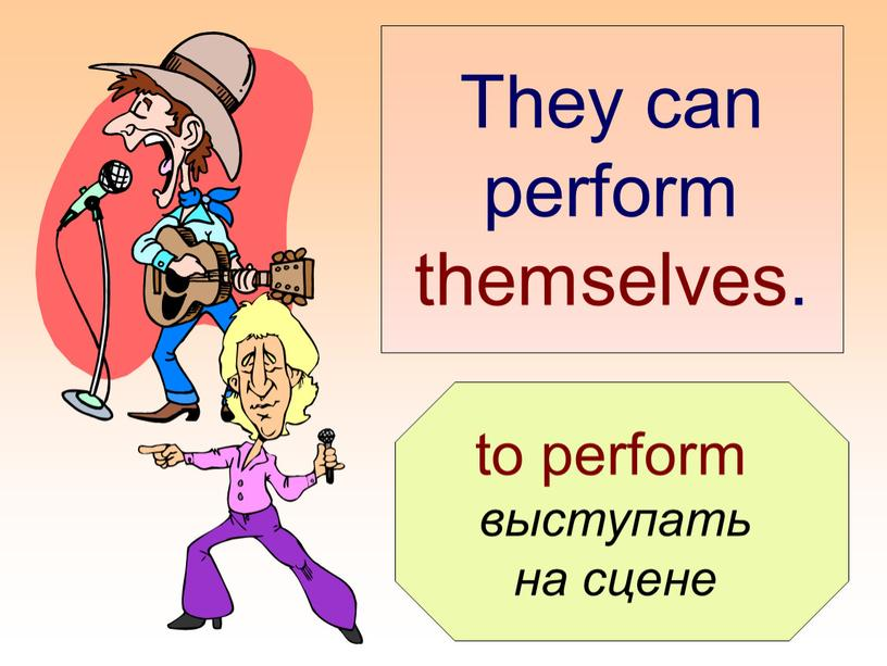 They can perform themselves