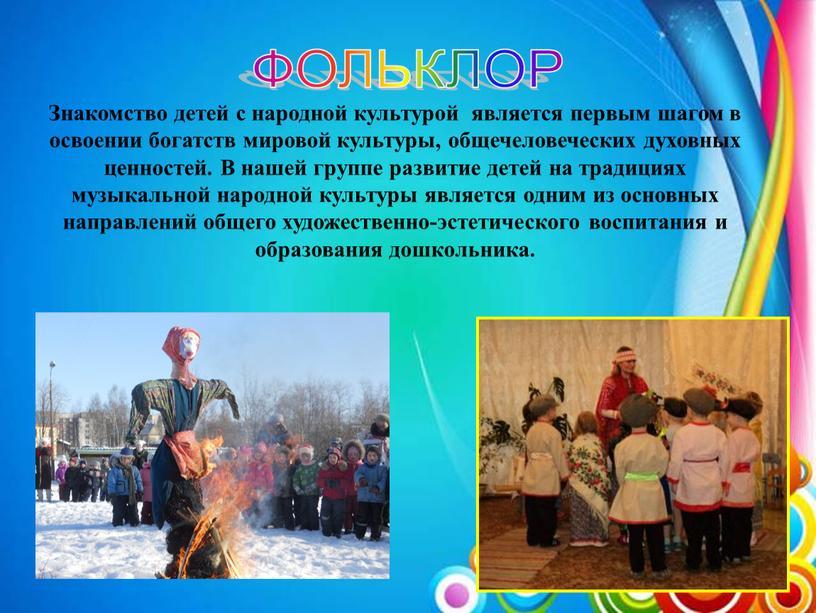 ФОЛЬКЛОР Знакомство детей с народной культурой является первым шагом в освоении богатств мировой культуры, общечеловеческих духовных ценностей