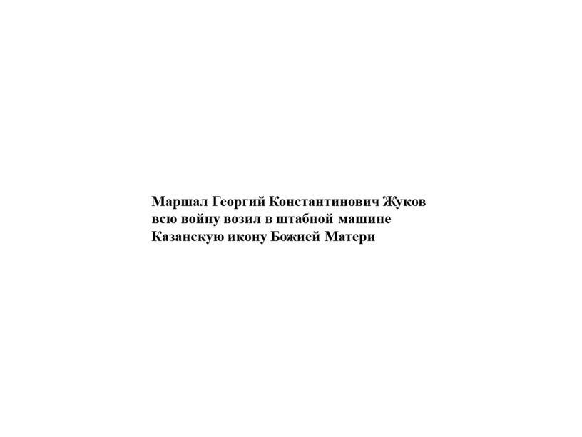 Маршал Георгий Константинович Жуков всю войну возил в штабной машине