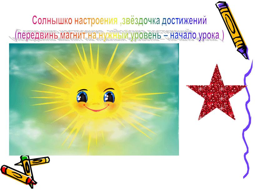 Солнышко настроения ,звёздочка достижений (передвинь магнит на нужный уровень – начало урока )