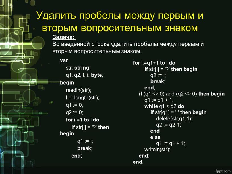 Удалить пробелы между первым и вторым вопросительным знаком var str: string ; q1, q2, l, i: byte ; begin readln(str); l := length(str); q1 :=…