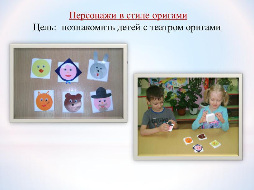 Персонажи в стиле оригами Цель: познакомить детей с театром оригами